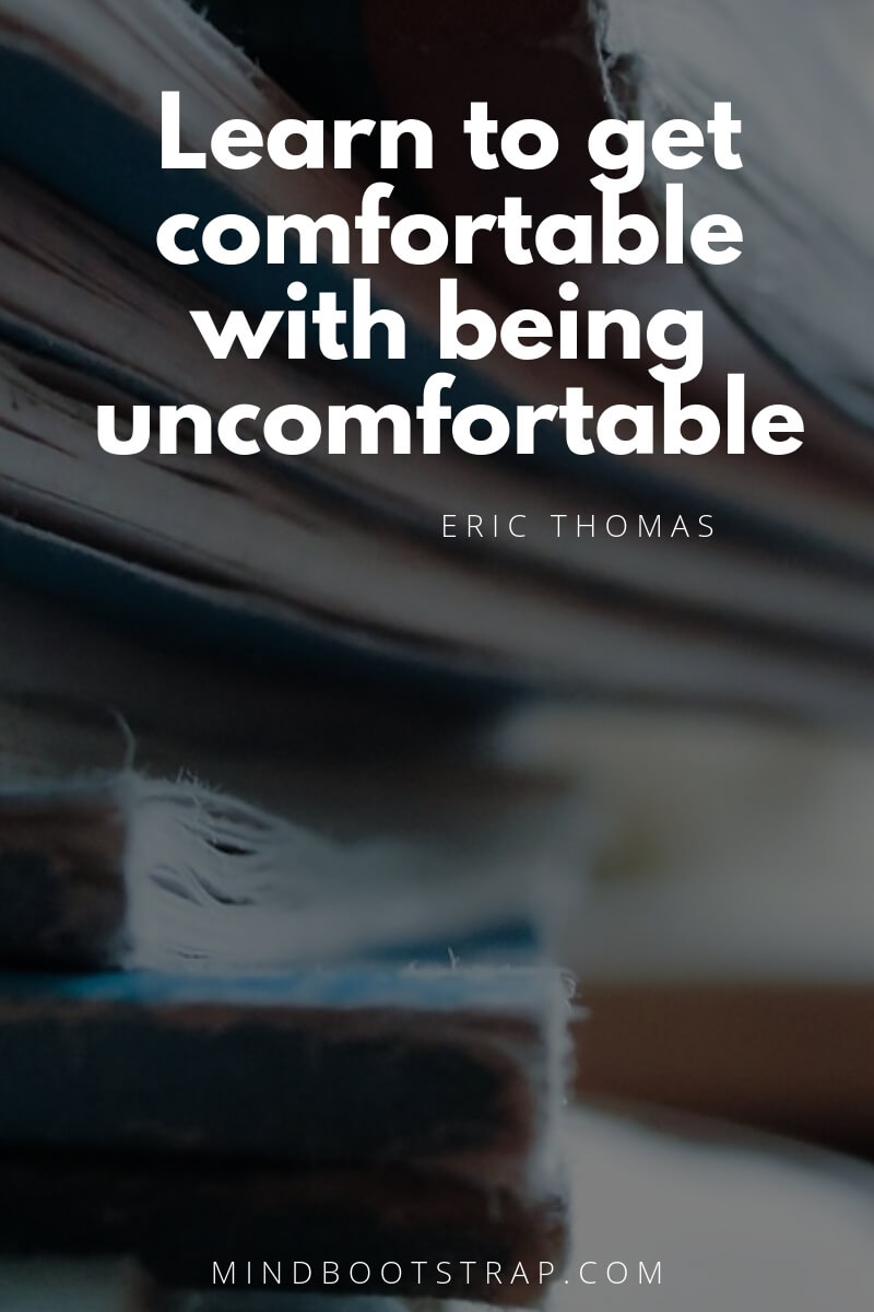 learning quotes for students Learn to get comfortable with being uncomfortable. ~Eric Thomas