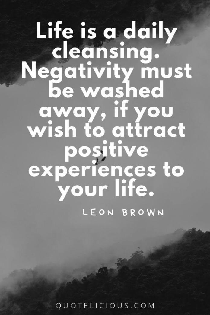 best attitude quotes and sayings Life is a daily cleansing. Negativity must be washed away, if you wish to attract positive experiences to your life. ~Leon Brown