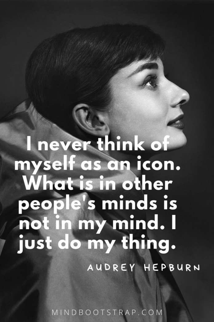 Audrey Hepburn Quotes and Sayings I never think of myself as an icon. What is in other people's minds is not in my mind. I just do my thing. ~Audrey Hepburn