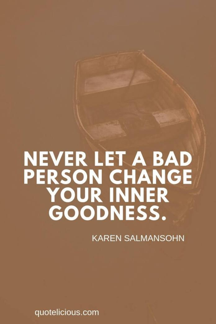 broken heart quotes Never let a bad person change your inner goodness. ~Karen Salmansohn