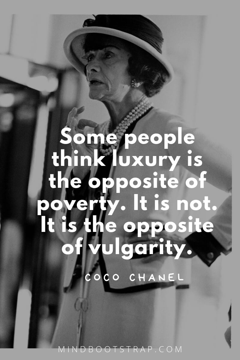 Coco Chanel quotes Some people think luxury is the opposite of poverty. It is not. It is the opposite of vulgarity