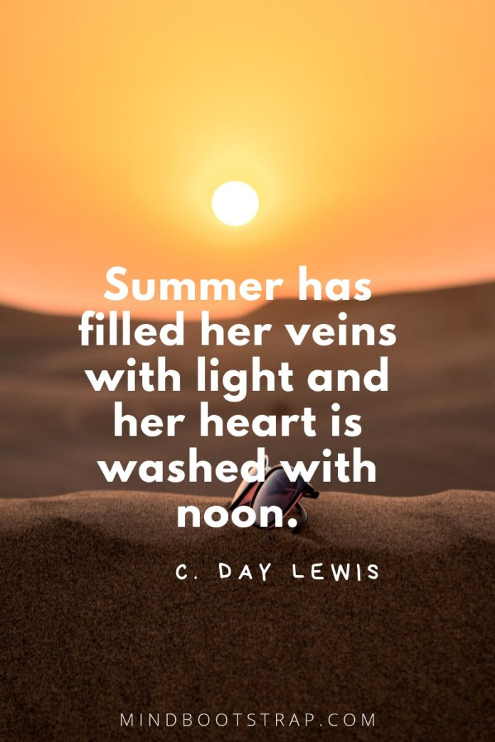 Summer quotes Summer has filled her veins with light and her heart is washed with noon. ~C. Day Lewis