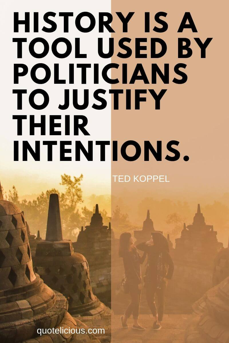 history quotes History is a tool used by politicians to justify their intentions. ~Ted Koppel