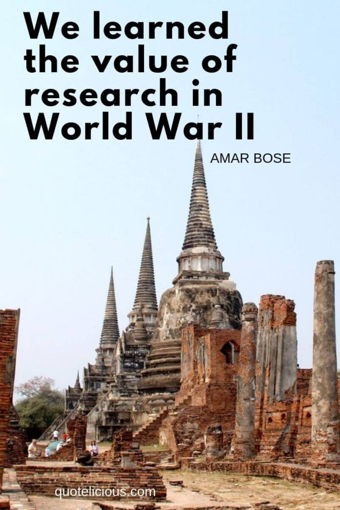 history quotes We learned the value of research in World War II. ~Amar Bose