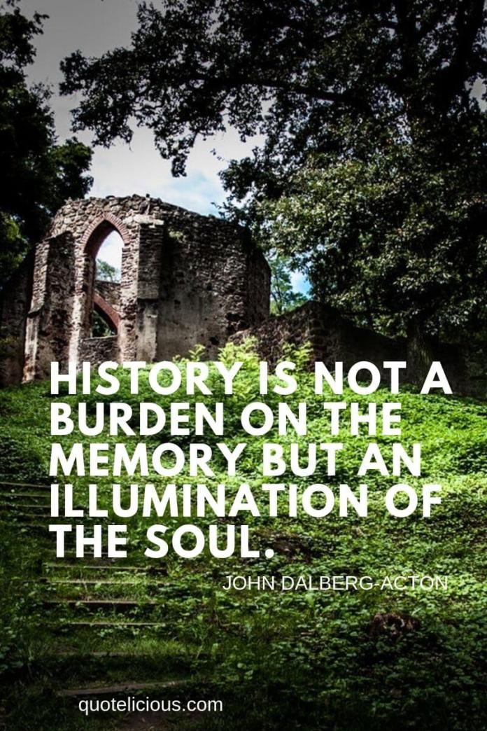 history quotes History is not a burden on the memory but an illumination of the soul. ~John Dalberg-Acton