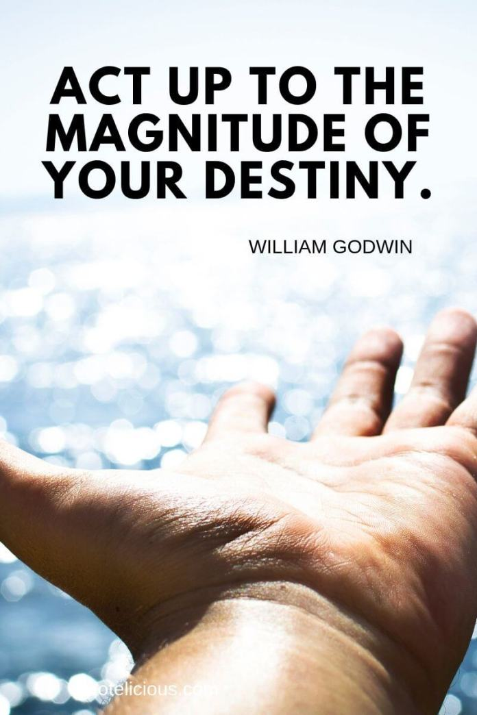 destiny quotes Act up to the magnitude of your destiny. ~William Godwin