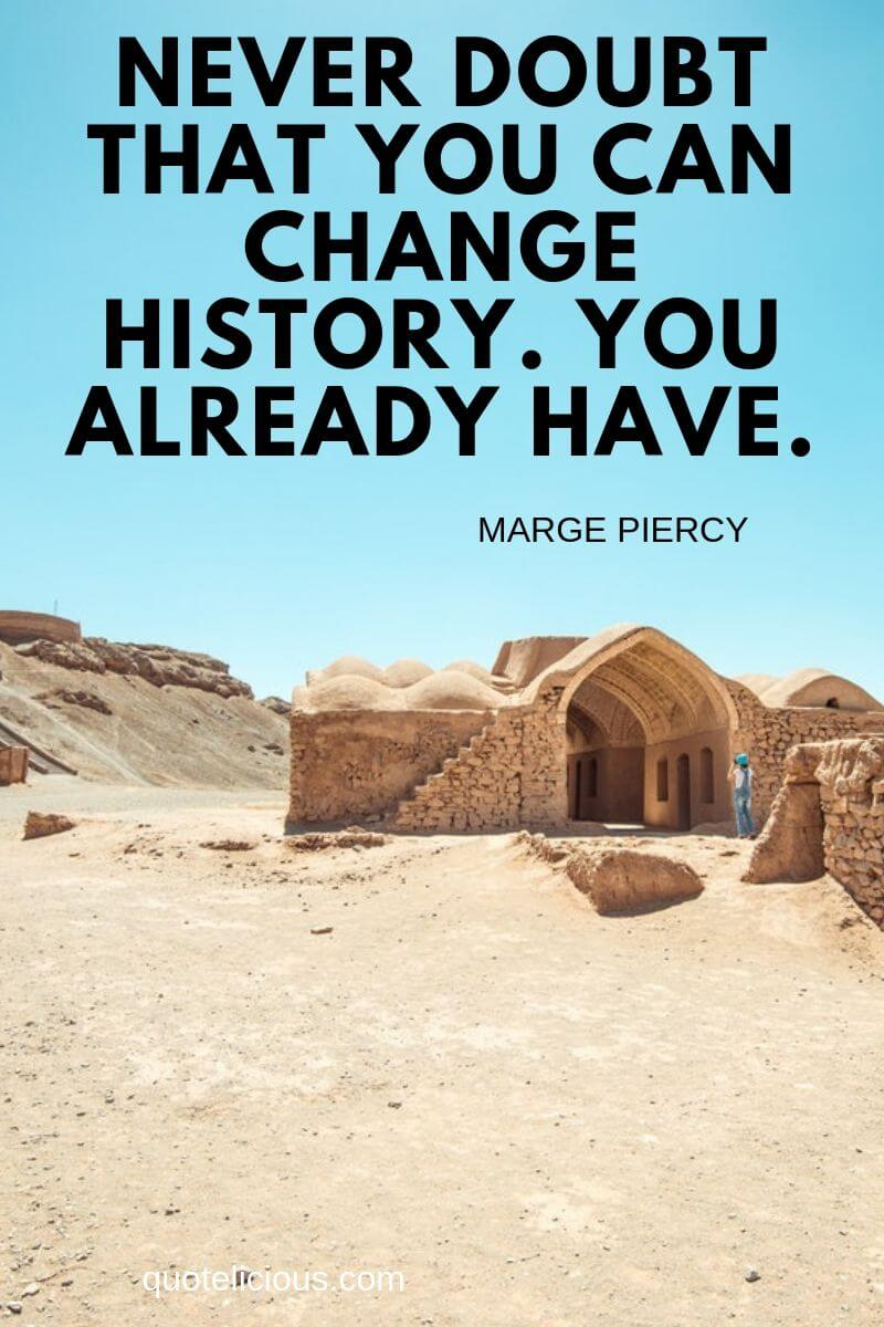 history quotes Never doubt that you can change history. You already have. ~Marge Piercy