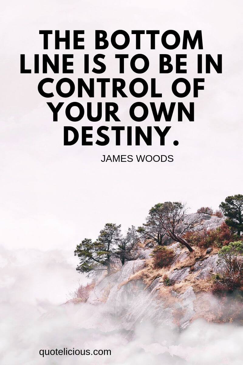 destiny quotes The bottom line is to be in control of your own destiny. ~James Woods