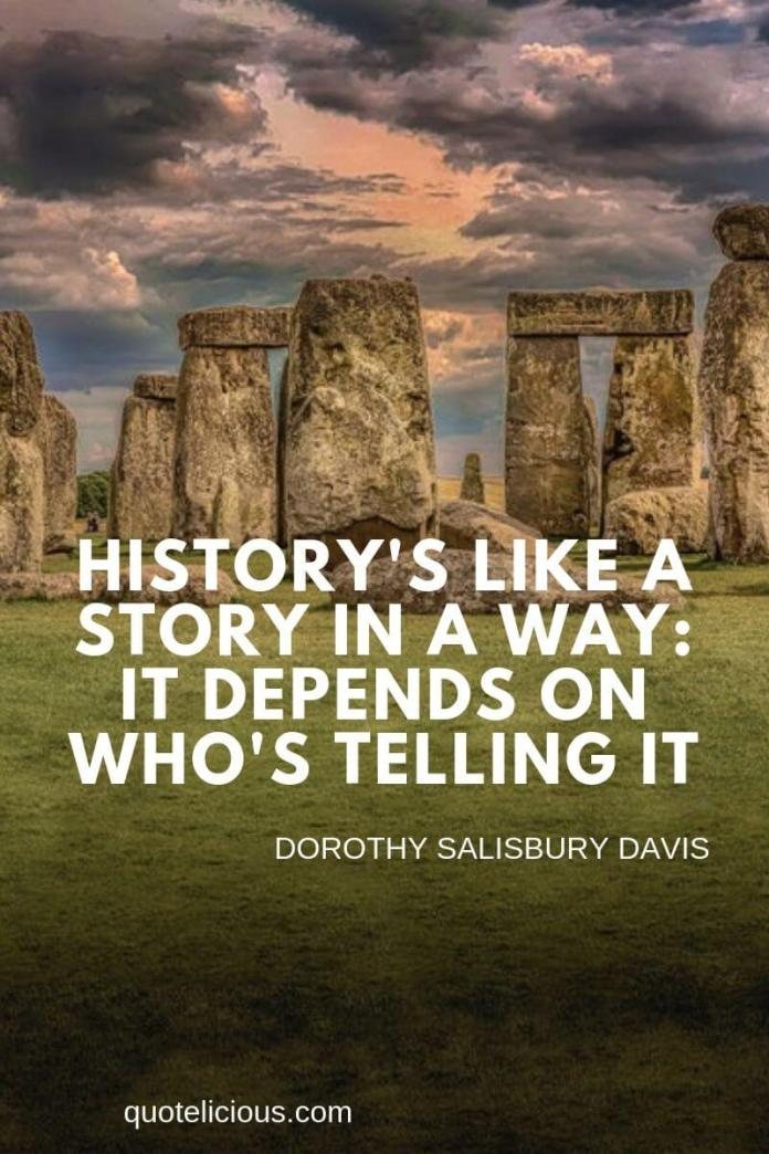 history quotes History's like a story in a way: it depends on who's telling it. ~Dorothy Salisbury Davis