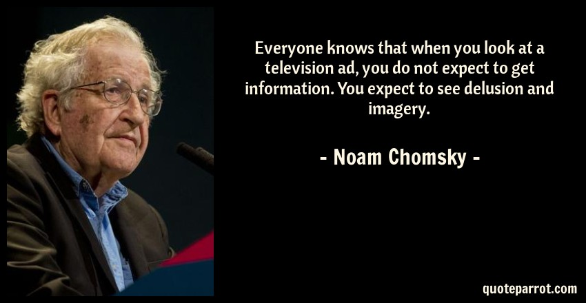 Noam Chomsky Quote: Everyone knows that when you look at a television ad, you do not expect to get information. You expect to see delusion and imagery.