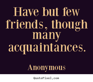 Quote about friendship  Have but few friends though many