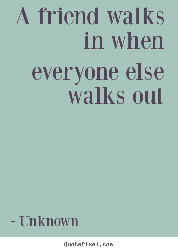 Friendship quote  A friend walks in when everyone else