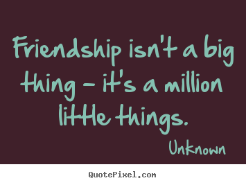 Friendship isnt a big thing  its a million little
