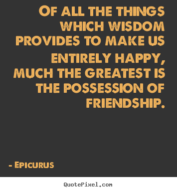 Of all the things which wisdom provides to make us entirely happy, much the greatest is the possession of friendship.