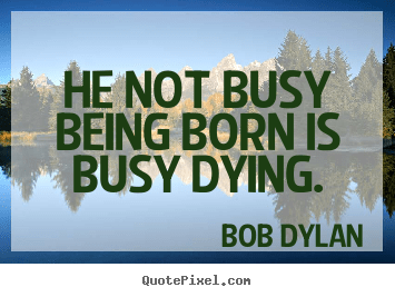Inspirational Quote He Not Busy Being Born Is Busy Dying