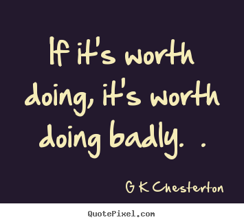 G K Chesterton poster quotes  If its worth doing its