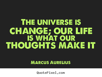 Marcus Aurelius Image Quotes The Universe Is Change Our Life Is What Our Life Quotes