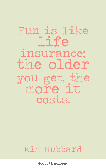 Quotes about life  Fun is like life insurance the older