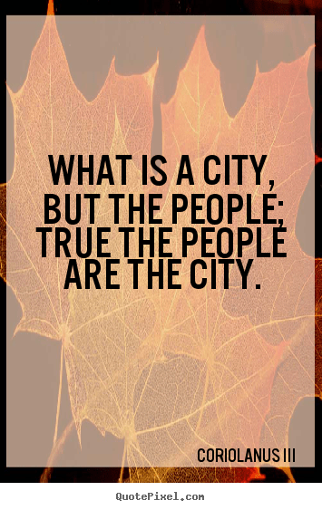Quotes about life  What is a city but the people true