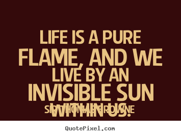 Quotes about life  Life is a pure flame and we live by
