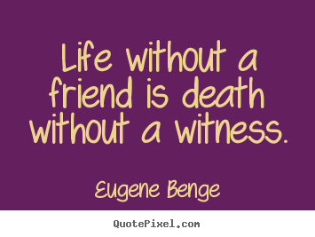Quotes about life  Life without a friend is death without