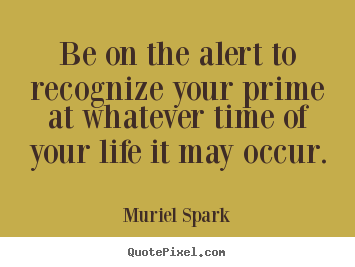 Quotes about life  Be on the alert to recognize your prime at whatever