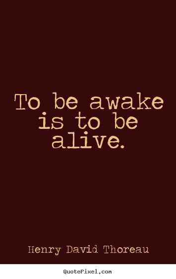 Life Quote To Be Awake Is To Be Alive
