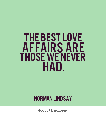 The best love affairs are those we never had Norman