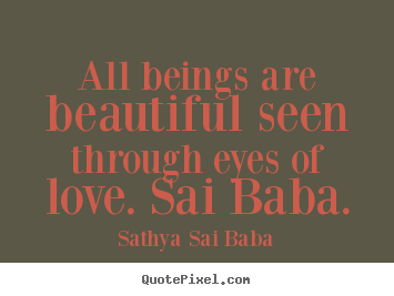 All Beings Are Beautiful Seen Through Eyes Of Love Sai