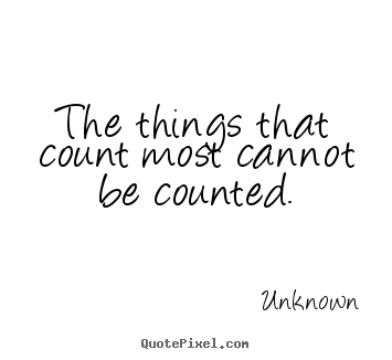 The things that count most cannot be counted. Unknown