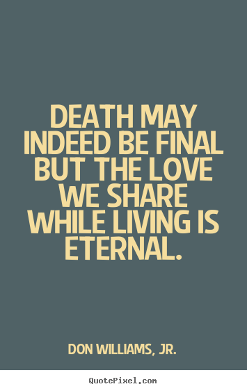Quote about love  Death may indeed be final but the love