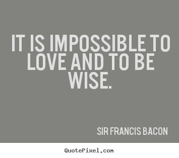 It Is Impossible To Love And To Be Wise Sir Francis Bacon