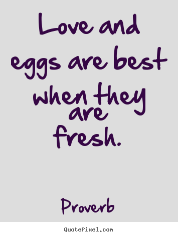 Love quote  Love and eggs are best when they are fresh