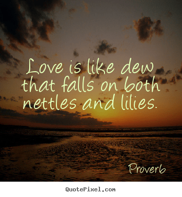 Love is like dew that falls on both nettles and lilies