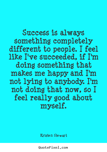 Success is always something completely different to Kristen Stewart top success quote