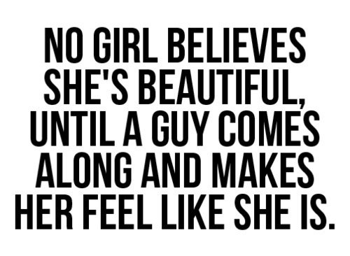 No girl believes she's beautiful, until a guy comes along and makes her feel like she is