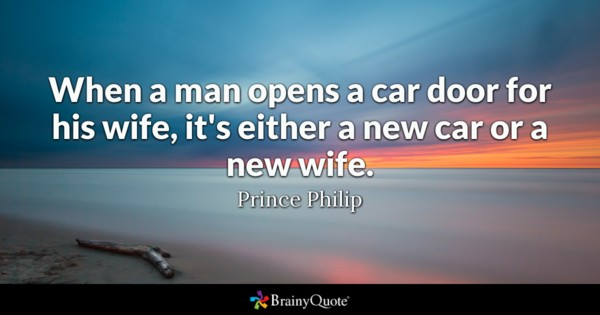 When A Man Opens A Car Door For His Wife It's Either A New Car Or A New Life Prince Philip