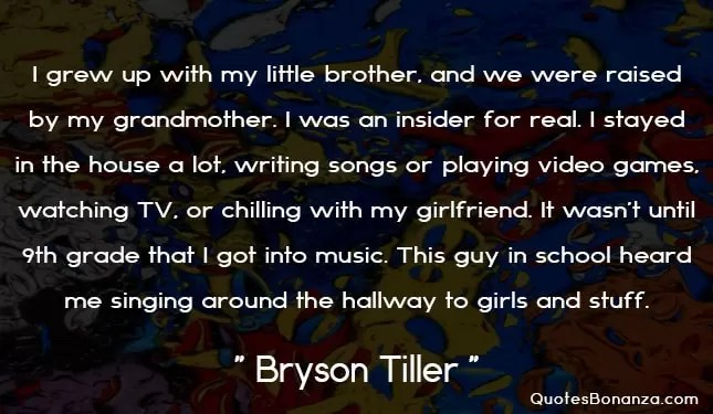 I grew up with my little brother, and we were raised by my grandmother. I was an insider for real. I stayed in the house a lot, writing songs or playing video games, watching TV, or chilling with my girlfriend. It wasn't until 9th grade that I got into music. This guy in school heard me singing around the hallway to girls and stuff.