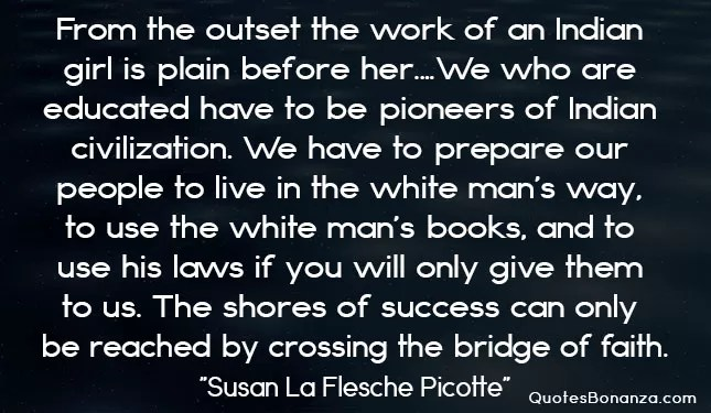 From the outset the work of an Indian girl is plain before her.…We who are educated have to be pioneers of Indian civilization. We have to prepare our people to live in the white man's way, to use the white man's books, and to use his laws if you will only give them to us…the shores of success can only be reached by crossing the bridge of faith.