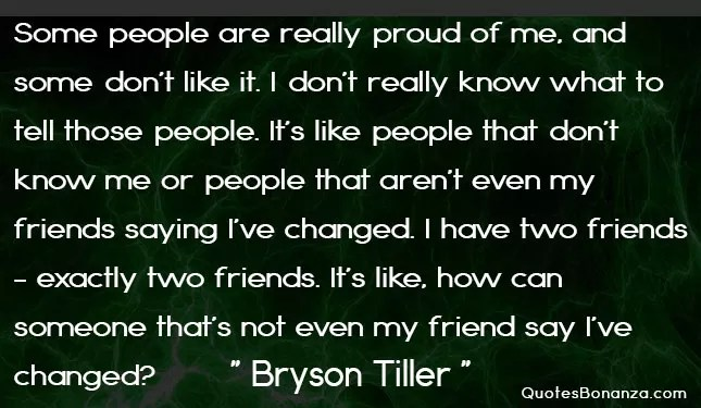 Some people are really proud of me, and some don't like it. I don't really know what to tell those people. It's like people that don't know me or people that aren't even my friends saying I've changed. I have two friends - exactly two friends. It's like, how can someone that's not even my friend say I've changed?