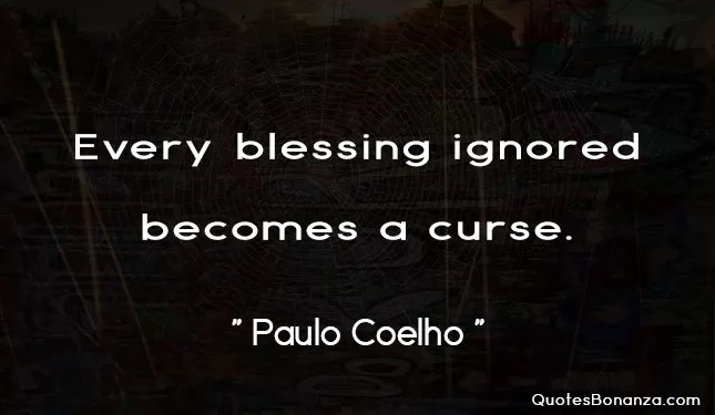 every blessing ignored becomes a curse