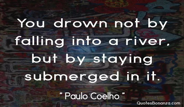 you drown not by falling into a river but by staying submerged in it