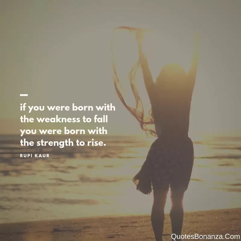 if you were born with the weakness to fall you were born with the strength to rise