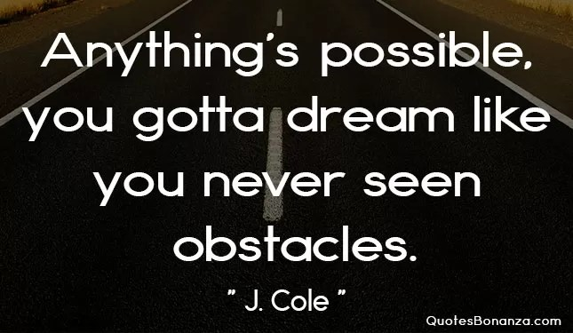 anythings possible you gotta dream like you never seen obstacles.