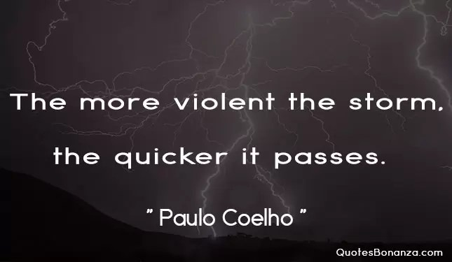 the more violent the storm, the quicker it passes