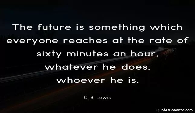 The future is something which everyone reaches at the rate of sixty minutes an hour, whatever he does, whoever he is. C. S. Lewis