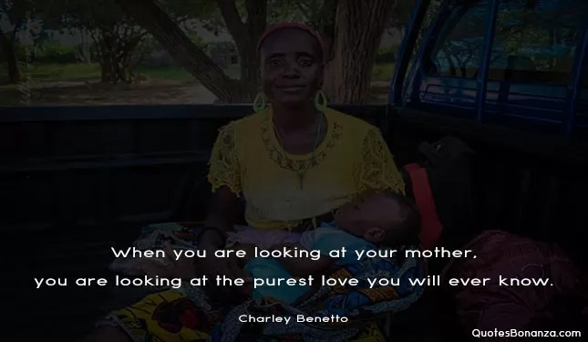 When you are looking at your mother, you are looking at the purest love you will ever know.