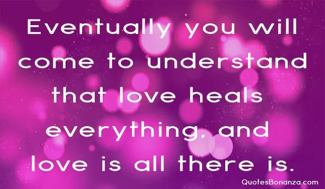 eventually you will come to understand that love heals everything and love all there is