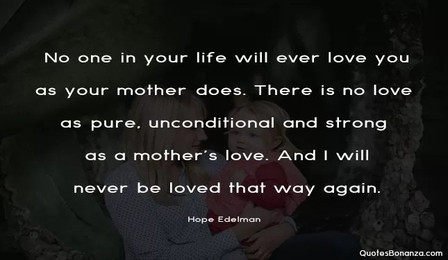 No one in your life will ever love you as your mother does. There is no love as pure, unconditional and strong as a mother's love. And I will never be loved that way again.