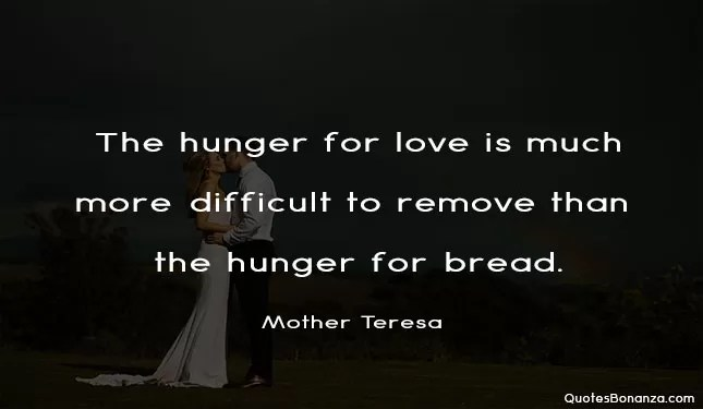 The hunger for love is much more difficult to remove than the hunger for bread.